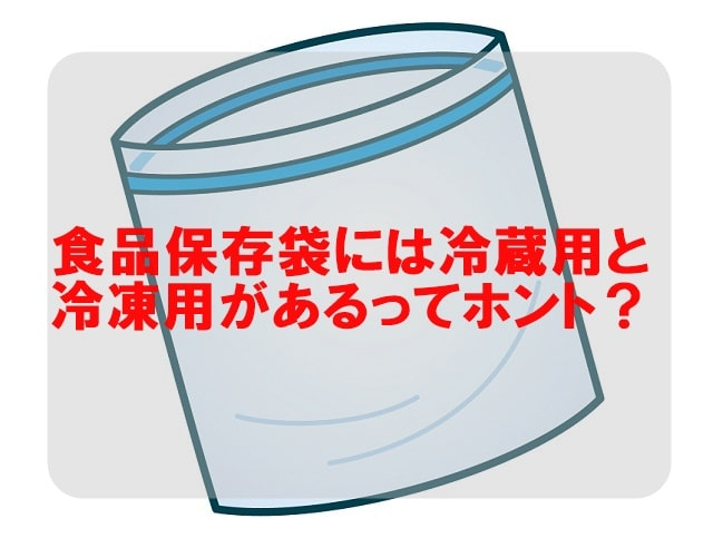 食材保存袋には冷蔵用と冷凍用があるってホント?